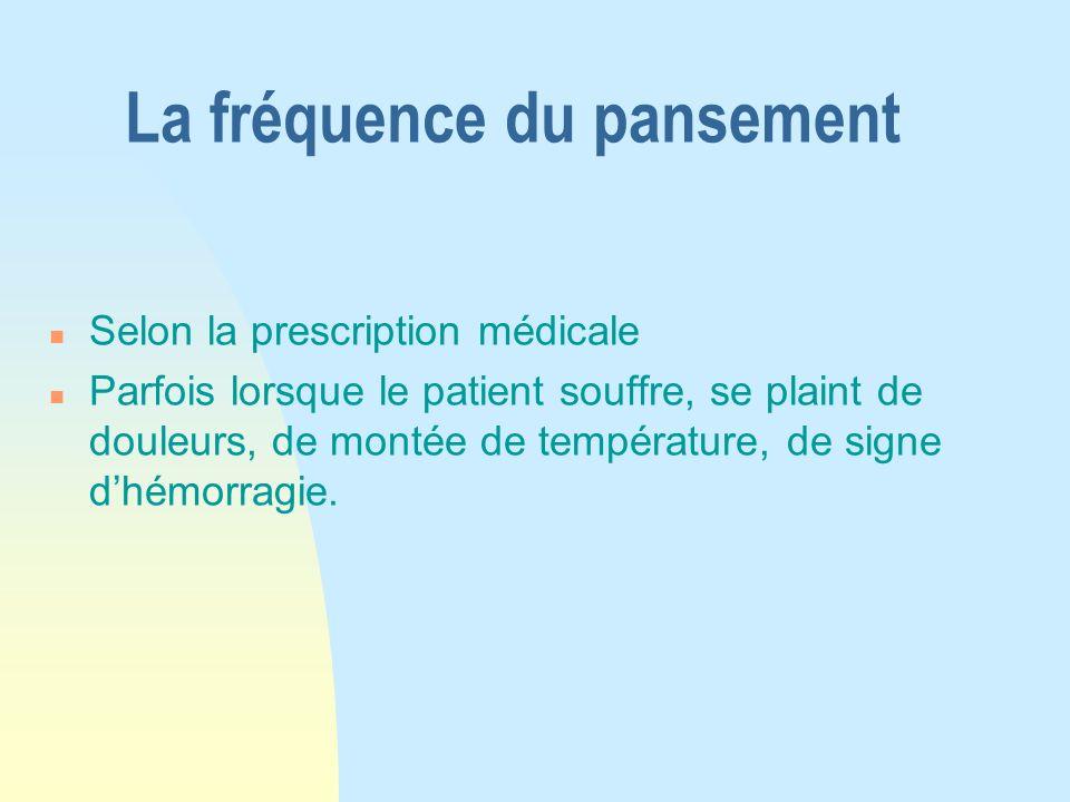 La fréquence du pansement n Selon la prescription médicale n Parfois lorsque le patient souffre, se plaint de douleurs, de montée de température, de s