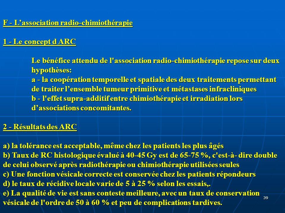 39 F - Lassociation radio-chimiothérapie 1 - Le concept d ARC Le bénéfice attendu de l'association radio-chimiothérapie repose sur deux hypothèses: a