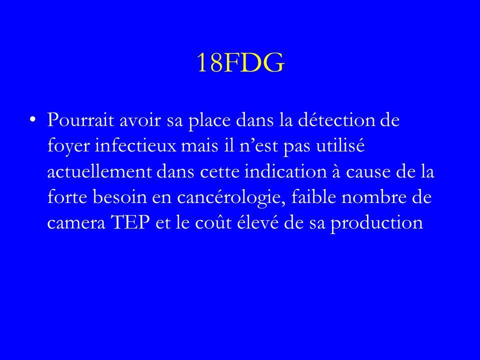 18FDG Pourrait avoir sa place dans la détection de foyer infectieux mais il nest pas utilisé actuellement dans cette indication à cause de la forte be