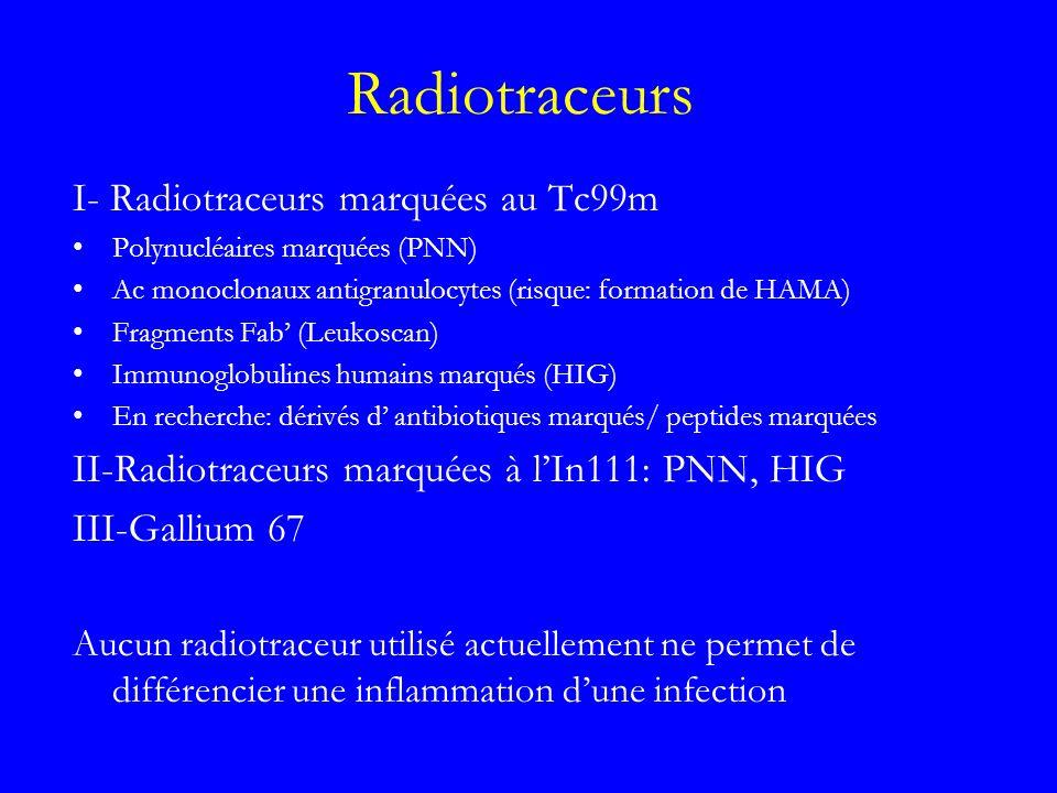 Polynucléaires-HMPAO-Tc99m 56% des globules blancs / Défense non spécifique Marquage par le HMPAO ne modifie pas leurs comportements Relativement radio-résistant et ne se prolifére pas donc pas deffet doncogénèse contrairement aux lymphocytes Captation physiologique: foie, rate, moelle osseuse Élimination: urinaire (dés 20) et digestive (> 4h) Inconvénients: préparation laborieux administration de produit sanguin humain