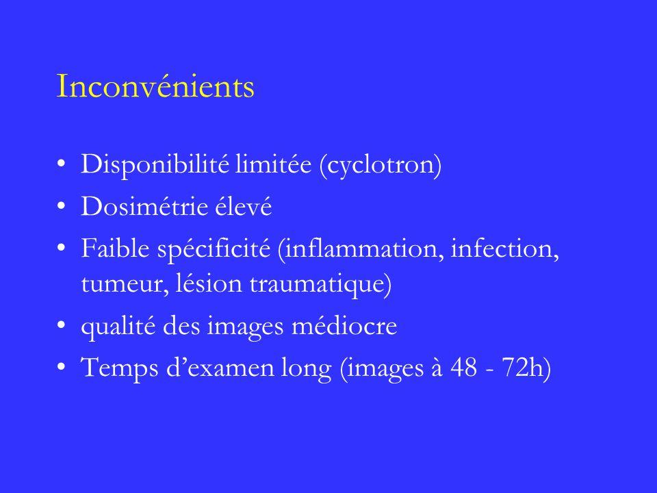 Inconvénients Disponibilité limitée (cyclotron) Dosimétrie élevé Faible spécificité (inflammation, infection, tumeur, lésion traumatique) qualité des