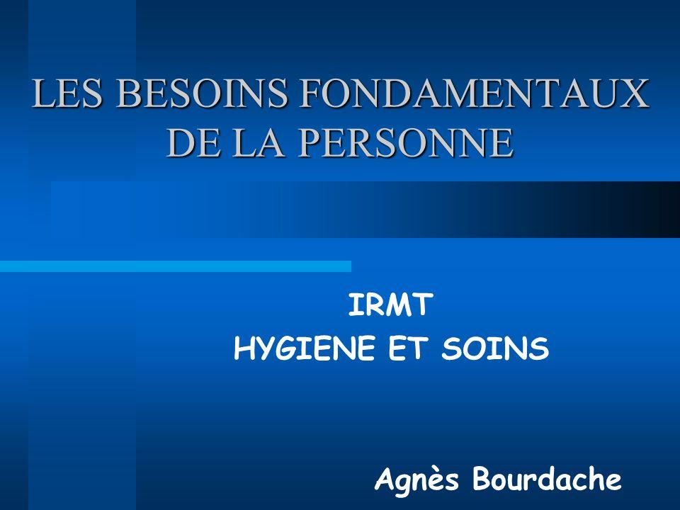 LES BESOINS FONDAMENTAUX DE LA PERSONNE IRMT HYGIENE ET SOINS Agnès Bourdache