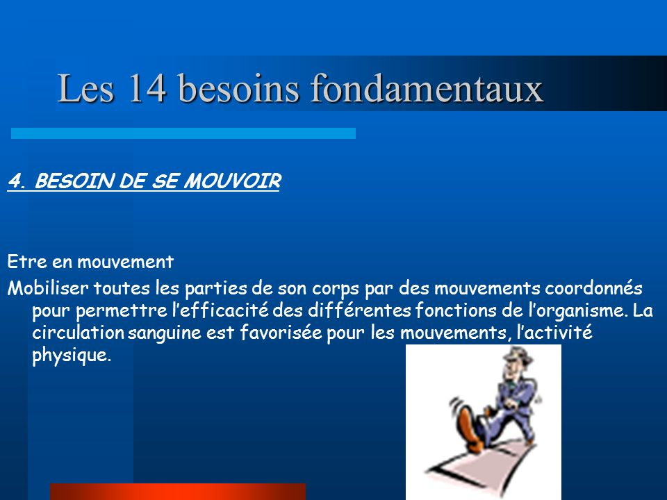 Les 14 besoins fondamentaux 4. BESOIN DE SE MOUVOIR Etre en mouvement Mobiliser toutes les parties de son corps par des mouvements coordonnés pour per