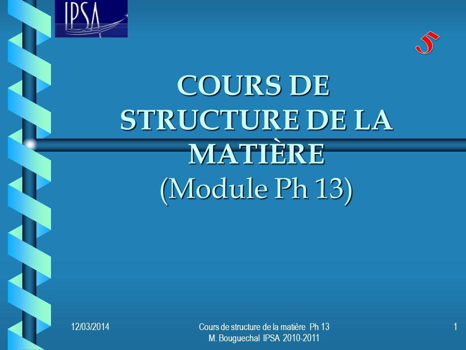 COURS DE STRUCTURE DE LA MATIÈRE (Module Ph 13) 12/03/2014Cours de structure de la matière Ph 13 M. Bouguechal IPSA 2010-2011 1