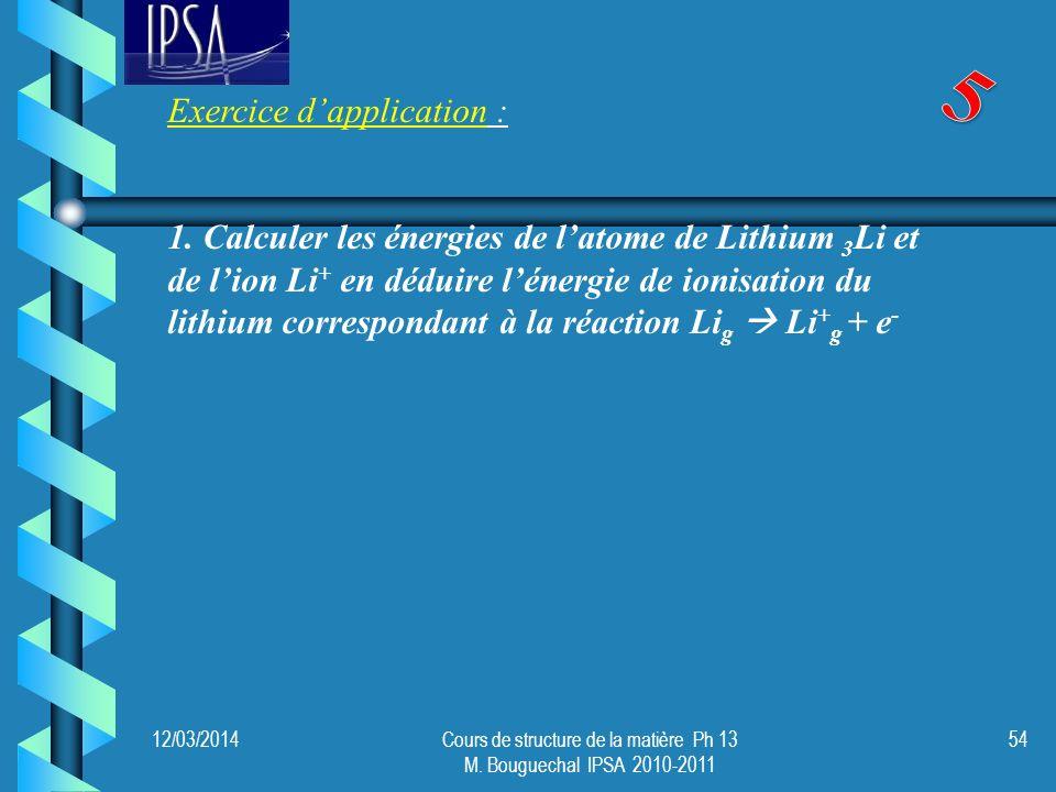 12/03/2014Cours de structure de la matière Ph 13 M. Bouguechal IPSA 2010-2011 54 Exercice dapplication : 1. Calculer les énergies de latome de Lithium
