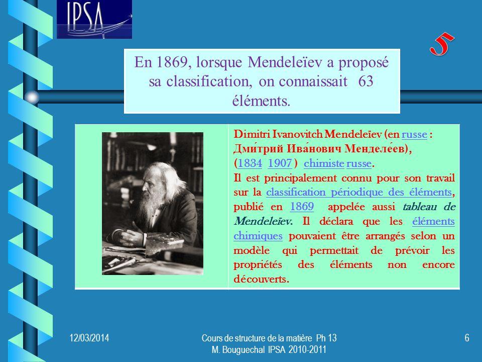 12/03/2014Cours de structure de la matière Ph 13 M. Bouguechal IPSA 2010-2011 6 En 1869, lorsque Mendeleïev a proposé sa classification, on connaissai