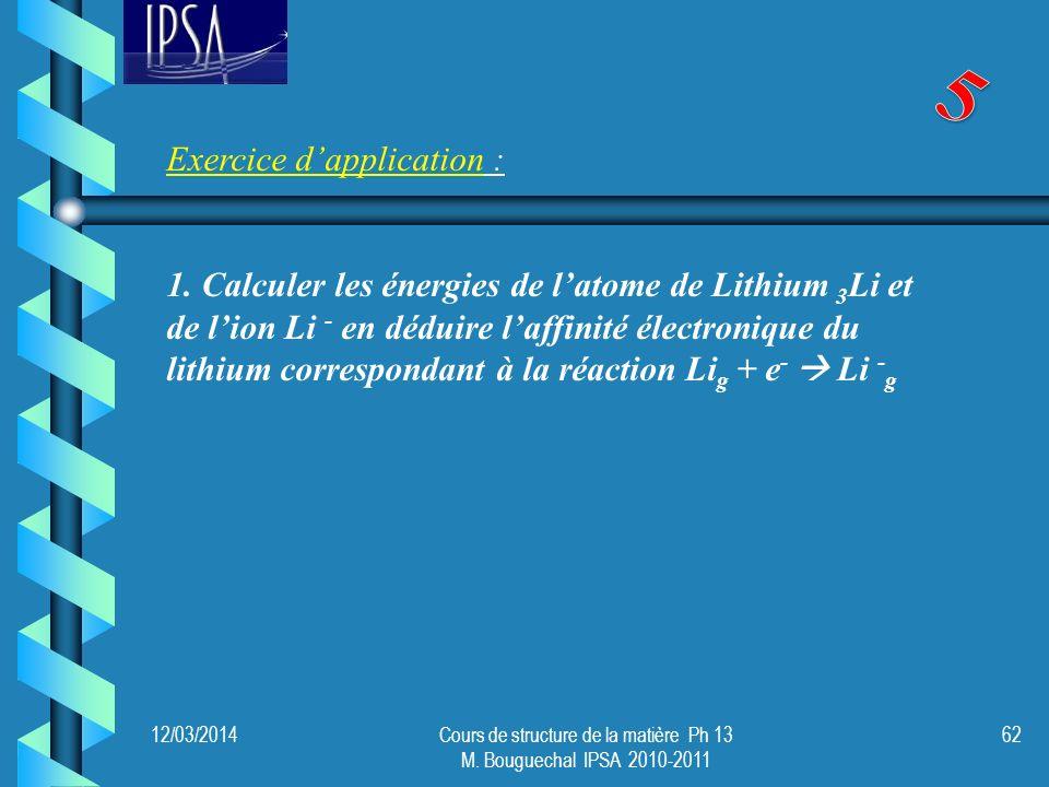 3 Li = 1s² 2s 1 calcul du coefficient décran pour un électron de lorbitale atomique 2s 2s = 2x0,85 = 1,7 Z* eff2s = 3 - 2s = 1,3 Calcul du coefficient décran pour un électron de lorbitale atomique 1s 1s = 1x0,31 = 0,31 Z* eff1s = 3 - 1s = 2,69 Lénergie dun électron i dun atome donné est donnée par : 12/03/2014Cours de structure de la matière Ph 13 M.