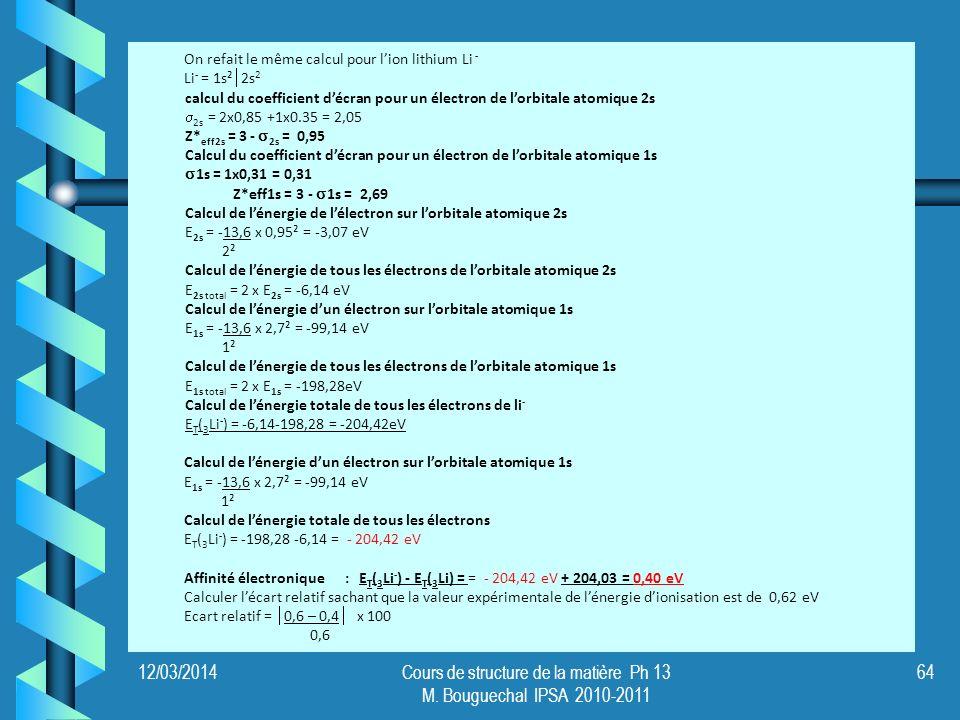 12/03/2014Cours de structure de la matière Ph 13 M. Bouguechal IPSA 2010-2011 64 On refait le même calcul pour lion lithium Li - Li - = 1s² 2s 2 calcu