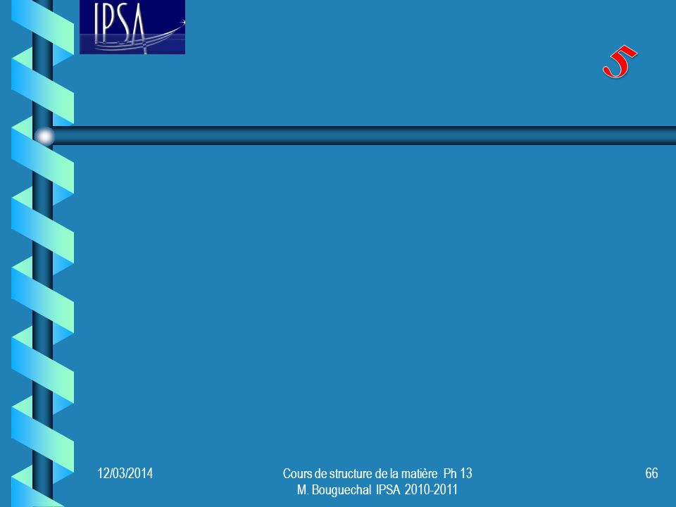 12/03/2014Cours de structure de la matière Ph 13 M. Bouguechal IPSA 2010-2011 67