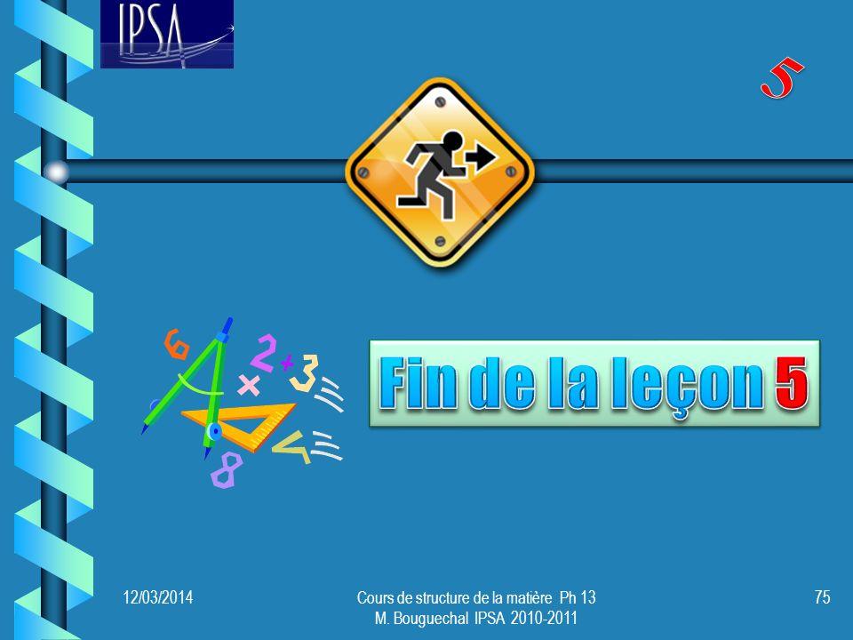12/03/2014Cours de structure de la matière Ph 13 M. Bouguechal IPSA 2010-2011 75