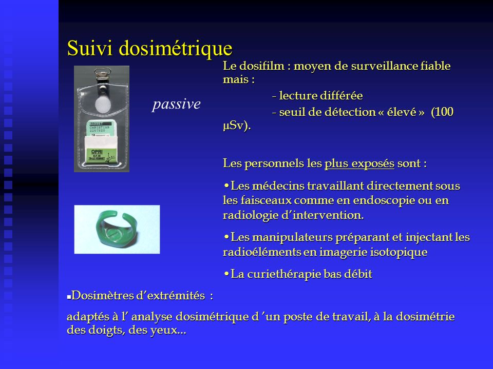 Suivi dosimétrique passive Le dosifilm : moyen de surveillance fiable mais : - lecture différée - seuil de détection « élevé » (100 µSv). Les personne