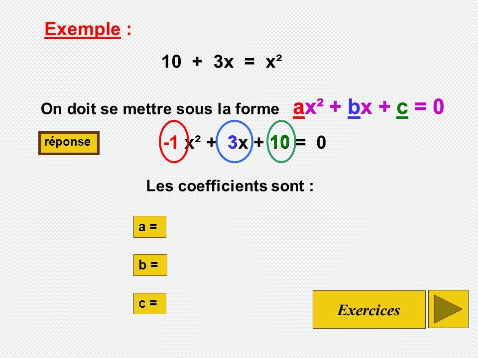 - x² + 3x + 10 = 0 Exemple : 10 + 3x = x² On doit se mettre sous la forme ax² + bx + c = 0 réponse a = b = c = 10 3 ax² + bx + c = 0 Exercices Les coefficients sont :