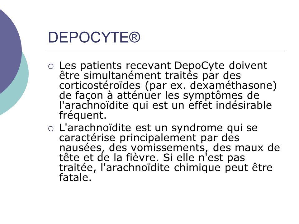 DEPOCYTE® Les patients recevant DepoCyte doivent être simultanément traités par des corticostéroïdes (par ex. dexaméthasone) de façon à atténuer les s