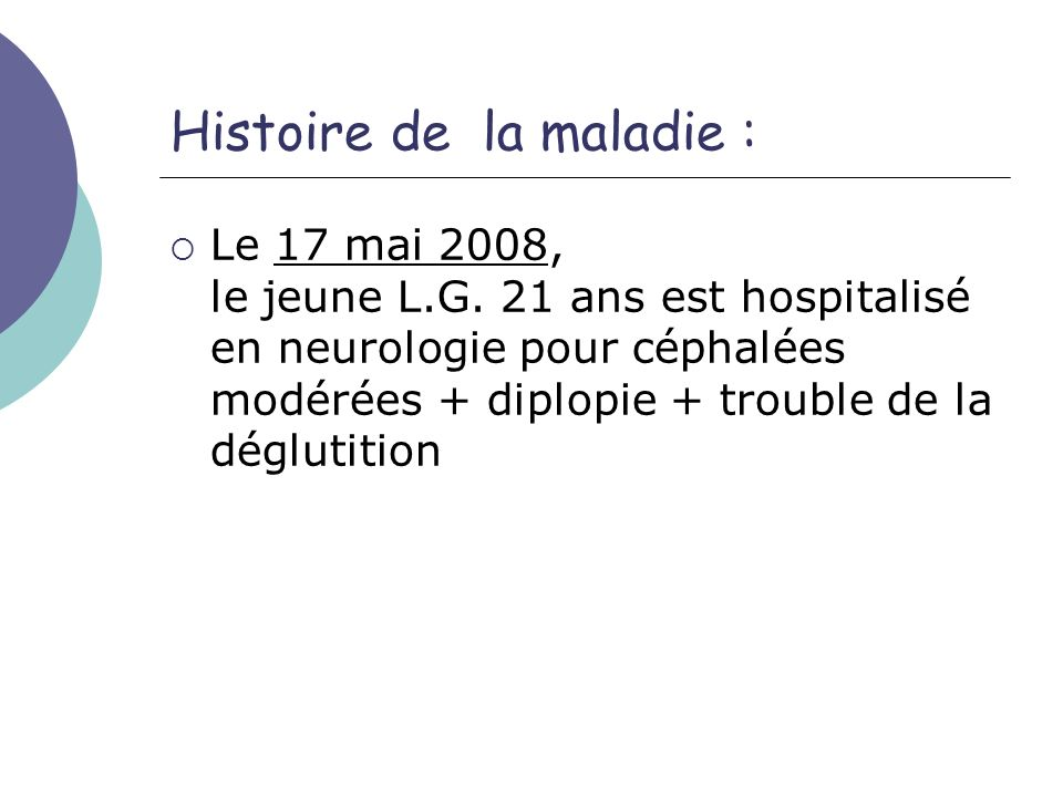 Histoire de la maladie : Le 17 mai 2008, le jeune L.G. 21 ans est hospitalisé en neurologie pour céphalées modérées + diplopie + trouble de la dégluti