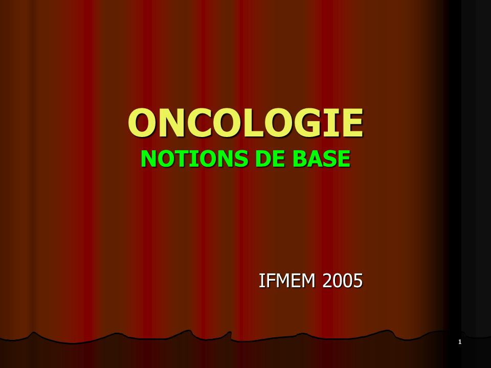 1 ONCOLOGIE NOTIONS DE BASE IFMEM 2005
