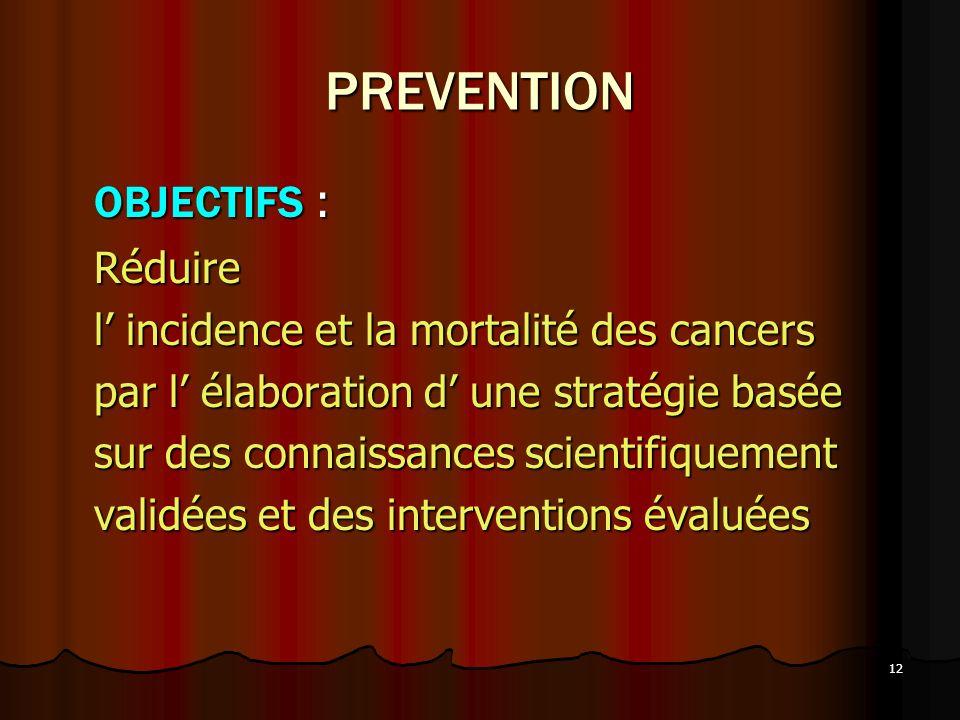 12 PREVENTION OBJECTIFS : Réduire l incidence et la mortalité des cancers par l élaboration d une stratégie basée sur des connaissances scientifiqueme