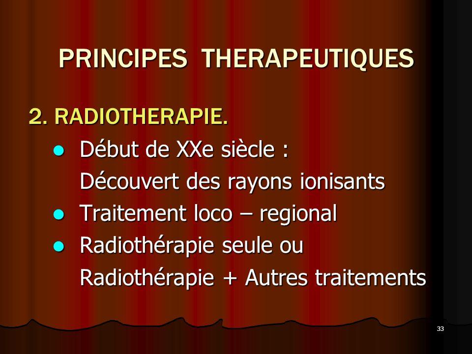33 PRINCIPES THERAPEUTIQUES 2. RADIOTHERAPIE. Début de XXe siècle : Début de XXe siècle : Découvert des rayons ionisants Traitement loco – regional Tr