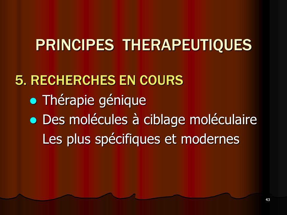 43 PRINCIPES THERAPEUTIQUES 5. RECHERCHES EN COURS Thérapie génique Thérapie génique Des molécules à ciblage moléculaire Des molécules à ciblage moléc