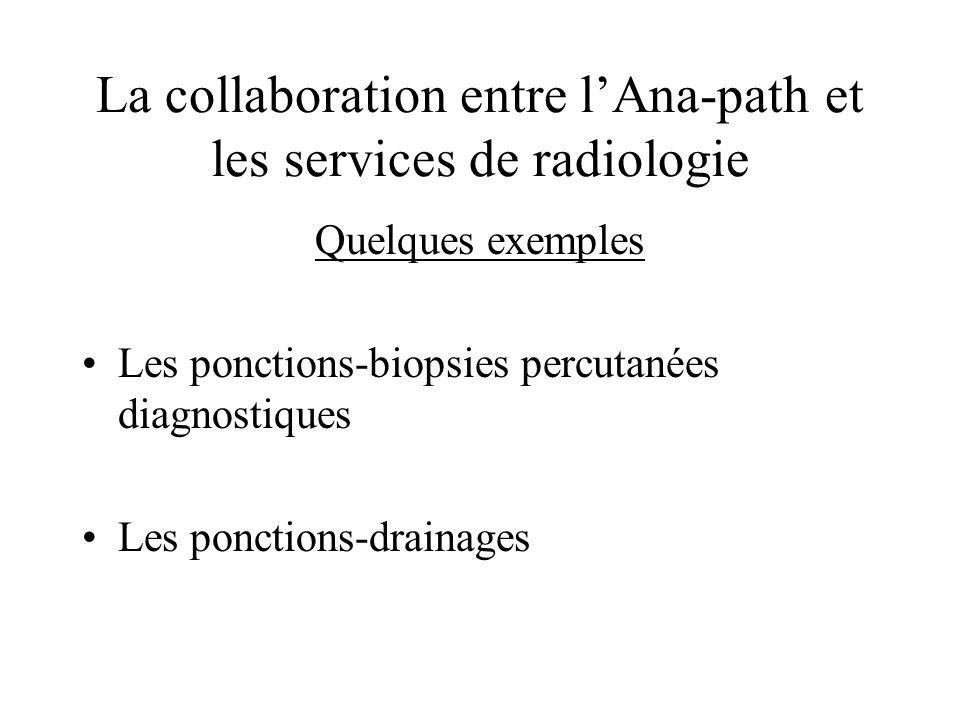 La collaboration entre lAna-path et les services de radiologie Quelques exemples Les ponctions-biopsies percutanées diagnostiques Les ponctions-draina