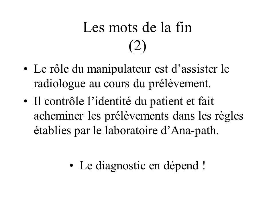 Les mots de la fin (2) Le rôle du manipulateur est dassister le radiologue au cours du prélèvement. Il contrôle lidentité du patient et fait acheminer