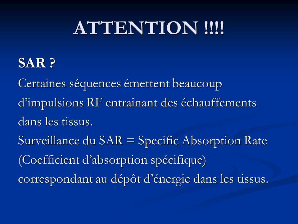 ATTENTION !!!! SAR ? Certaines séquences émettent beaucoup dimpulsions RF entraînant des échauffements dans les tissus. Surveillance du SAR = Specific