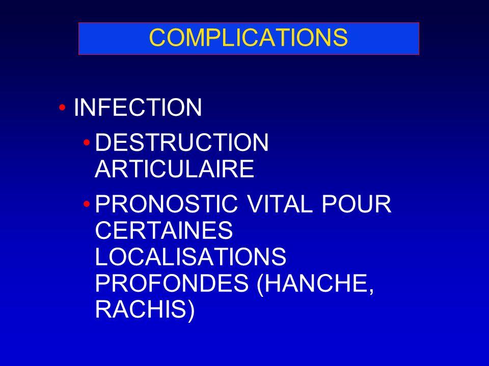 COMPLICATIONS INFECTION DESTRUCTION ARTICULAIRE PRONOSTIC VITAL POUR CERTAINES LOCALISATIONS PROFONDES (HANCHE, RACHIS)