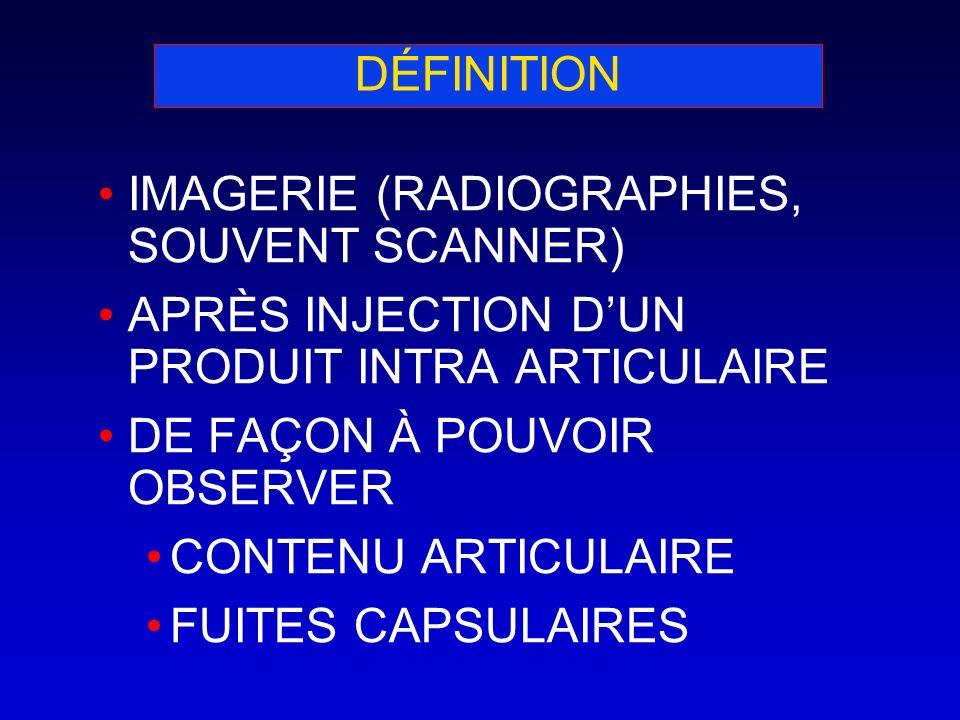 DÉFINITION IMAGERIE (RADIOGRAPHIES, SOUVENT SCANNER) APRÈS INJECTION DUN PRODUIT INTRA ARTICULAIRE DE FAÇON À POUVOIR OBSERVER CONTENU ARTICULAIRE FUI