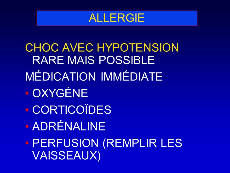 ALLERGIE CHOC AVEC HYPOTENSION RARE MAIS POSSIBLE MÉDICATION IMMÉDIATE OXYGÈNE CORTICOÏDES ADRÉNALINE PERFUSION (REMPLIR LES VAISSEAUX)