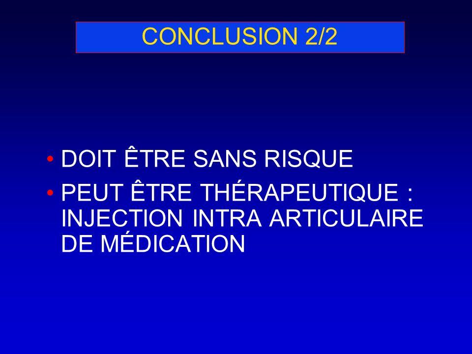 CONCLUSION 2/2 DOIT ÊTRE SANS RISQUE PEUT ÊTRE THÉRAPEUTIQUE : INJECTION INTRA ARTICULAIRE DE MÉDICATION