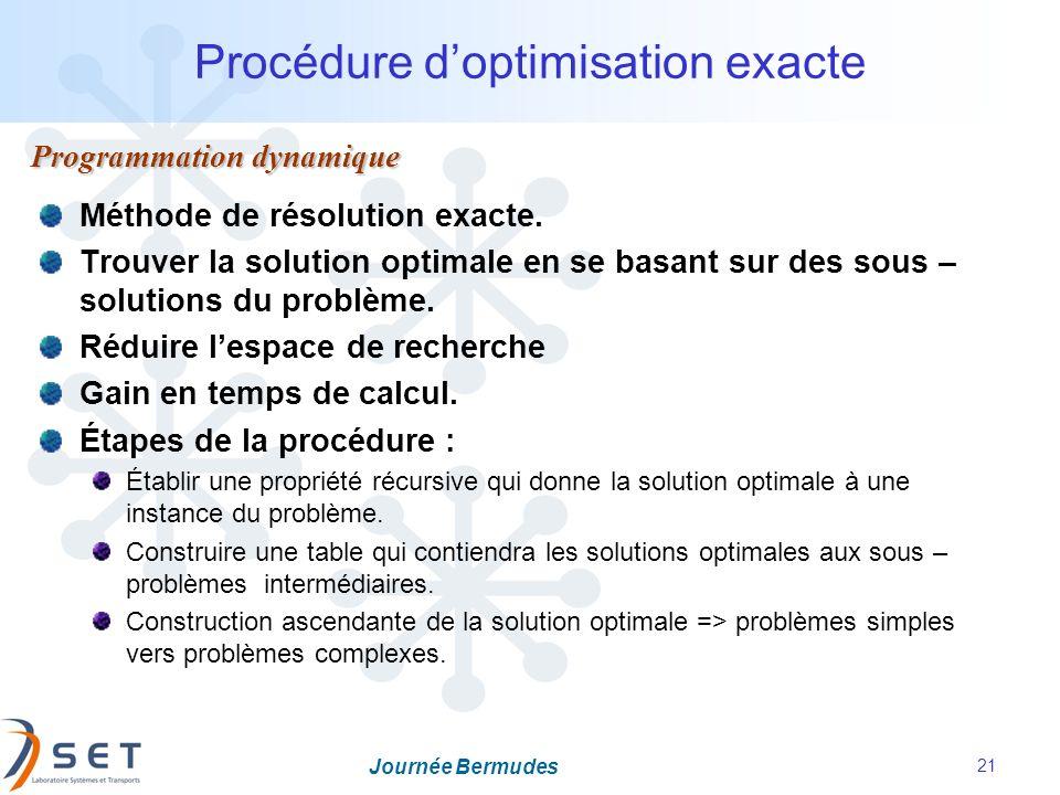 Journée Bermudes 21 Procédure doptimisation exacte Programmation dynamique Méthode de résolution exacte. Trouver la solution optimale en se basant sur