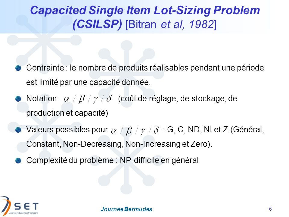 Journée Bermudes 6 Capacited Single Item Lot-Sizing Problem (CSILSP) [Bitran et al, 1982] Contrainte : le nombre de produits réalisables pendant une p