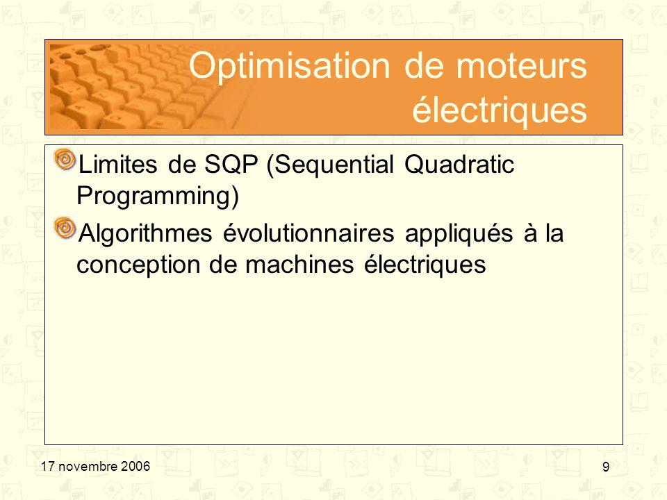 9 17 novembre 2006 Optimisation de moteurs électriques Limites de SQP (Sequential Quadratic Programming) Algorithmes évolutionnaires appliqués à la co