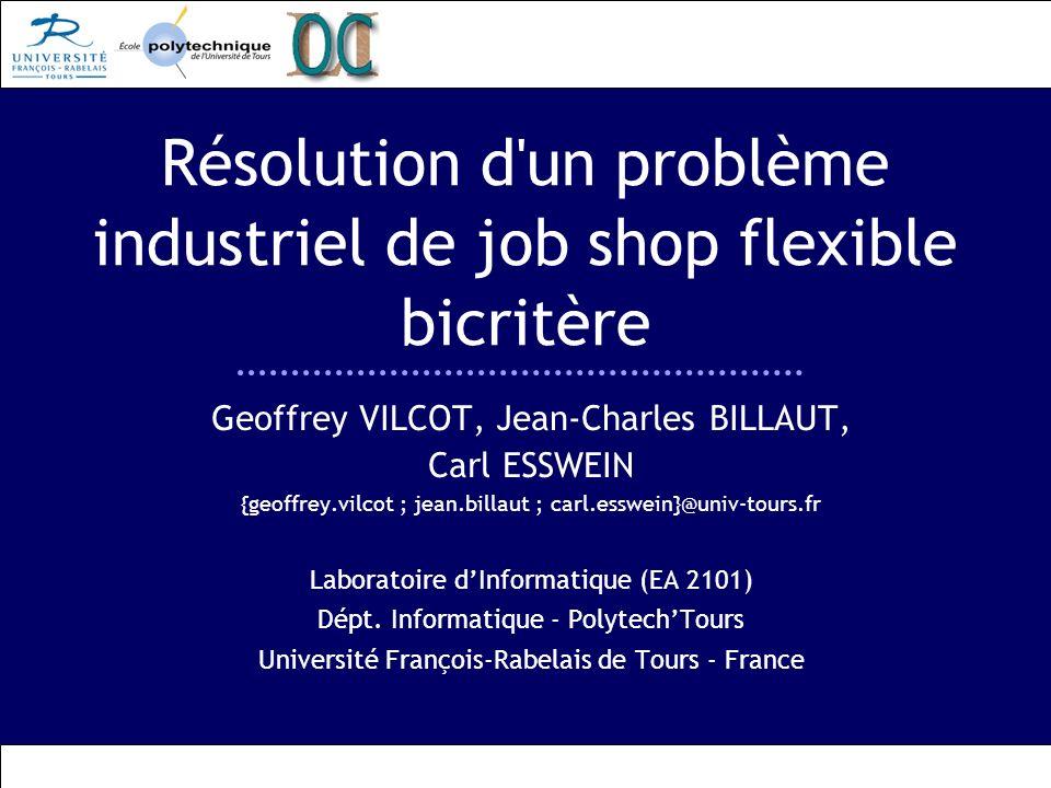Résolution d un problème industriel de job shop flexible bicritère Geoffrey VILCOT, Jean-Charles BILLAUT, Carl ESSWEIN {geoffrey.vilcot ; jean.billaut ; carl.esswein}@univ-tours.fr Laboratoire dInformatique (EA 2101) Dépt.
