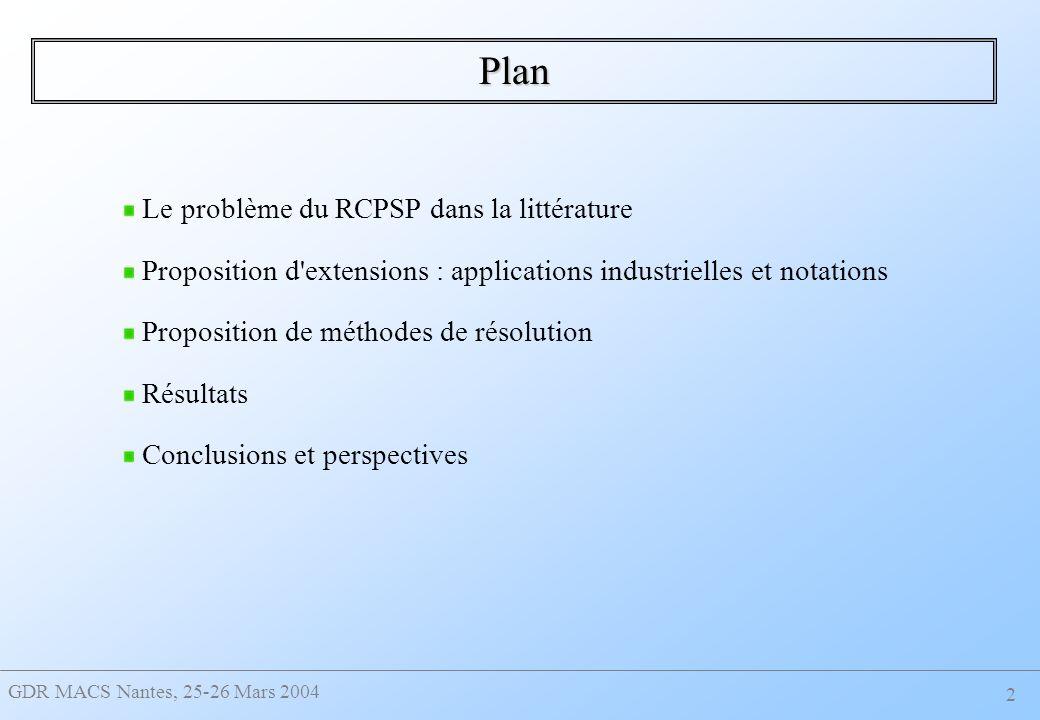 GDR MACS Nantes, 25-26 Mars 2004 2 Plan Le problème du RCPSP dans la littérature Proposition d extensions : applications industrielles et notations Proposition de méthodes de résolution Résultats Conclusions et perspectives