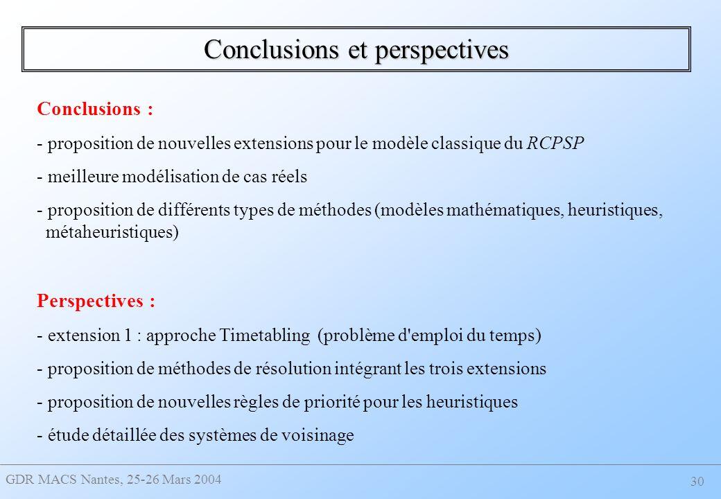 GDR MACS Nantes, 25-26 Mars 2004 30 Conclusions et perspectives Conclusions : - proposition de nouvelles extensions pour le modèle classique du RCPSP - meilleure modélisation de cas réels - proposition de différents types de méthodes (modèles mathématiques, heuristiques, métaheuristiques) Perspectives : - extension 1 : approche Timetabling (problème d emploi du temps) - proposition de méthodes de résolution intégrant les trois extensions - proposition de nouvelles règles de priorité pour les heuristiques - étude détaillée des systèmes de voisinage