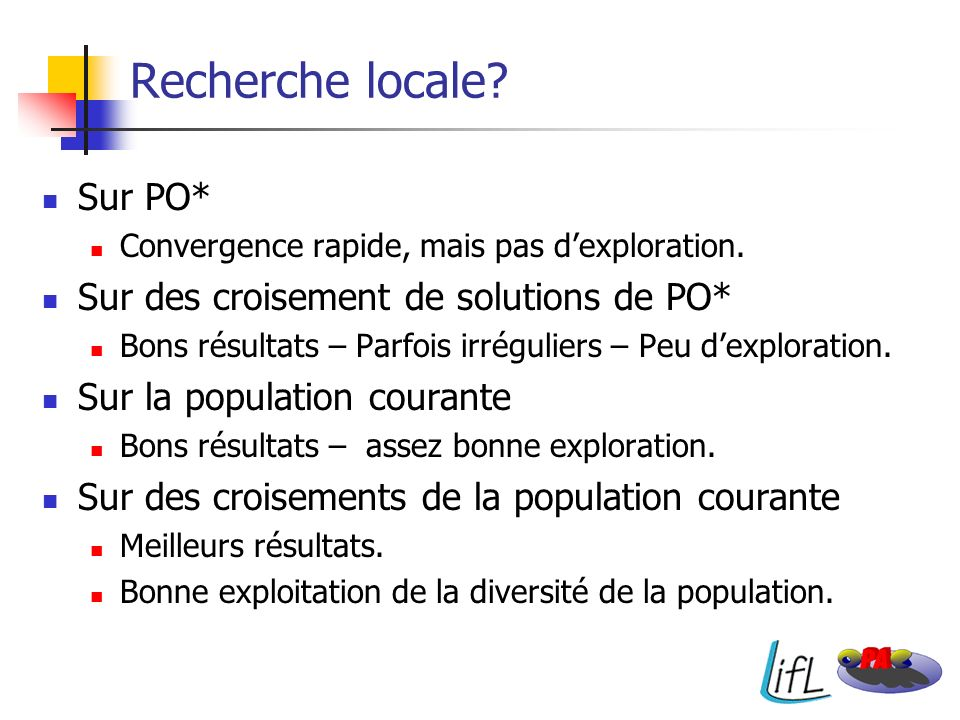Recherche locale? Sur PO* Convergence rapide, mais pas dexploration. Sur des croisement de solutions de PO* Bons résultats – Parfois irréguliers – Peu