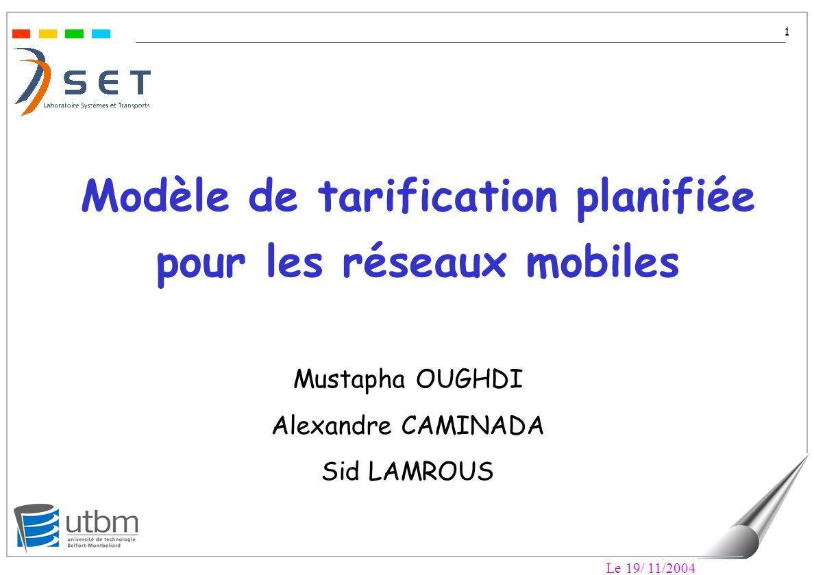 Le 19/ 11/2004 1 Modèle de tarification planifiée pour les réseaux mobiles Mustapha OUGHDI Alexandre CAMINADA Sid LAMROUS