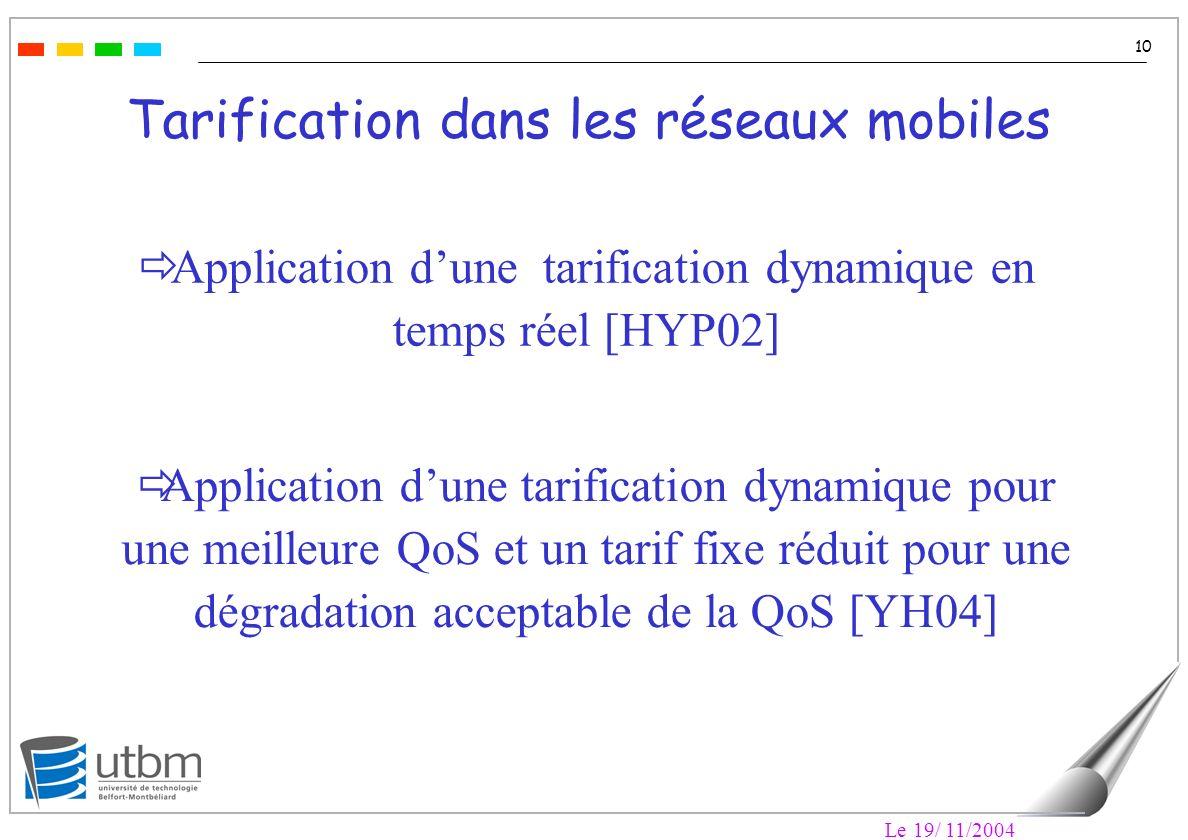 Le 19/ 11/2004 10 Tarification dans les réseaux mobiles Application dune tarification dynamique en temps réel [HYP02] Application dune tarification dynamique pour une meilleure QoS et un tarif fixe réduit pour une dégradation acceptable de la QoS [YH04]