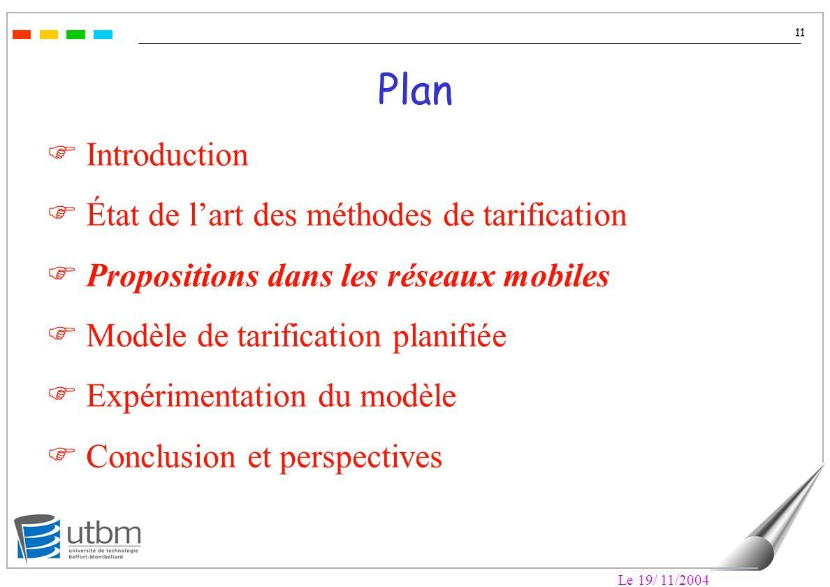 Le 19/ 11/2004 11 Plan F Introduction F État de lart des méthodes de tarification F Propositions dans les réseaux mobiles F Modèle de tarification planifiée F Expérimentation du modèle F Conclusion et perspectives