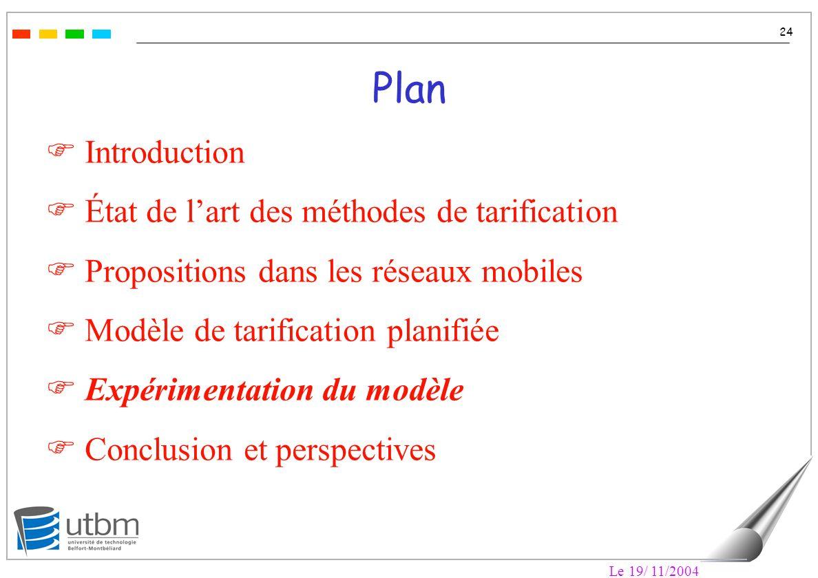 Le 19/ 11/2004 24 Plan F Introduction F État de lart des méthodes de tarification F Propositions dans les réseaux mobiles F Modèle de tarification planifiée F Expérimentation du modèle F Conclusion et perspectives