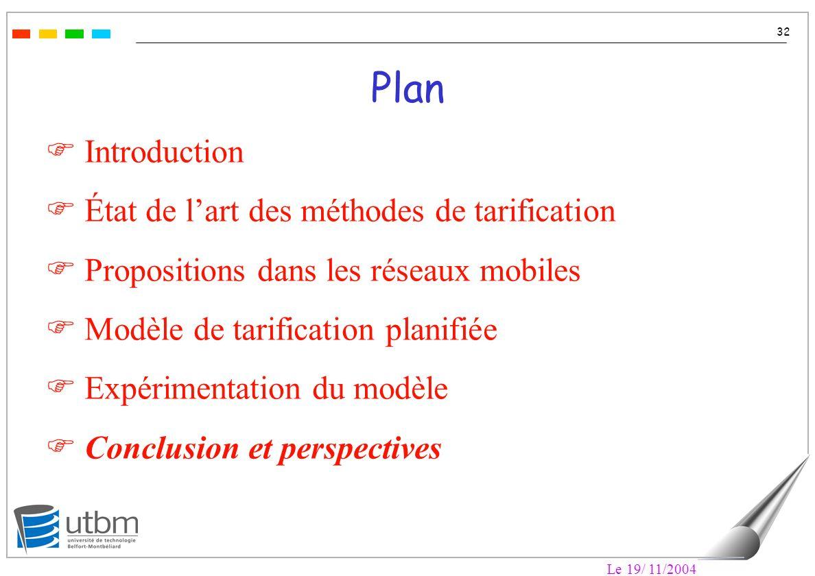 Le 19/ 11/2004 32 Plan F Introduction F État de lart des méthodes de tarification F Propositions dans les réseaux mobiles F Modèle de tarification planifiée F Expérimentation du modèle F Conclusion et perspectives