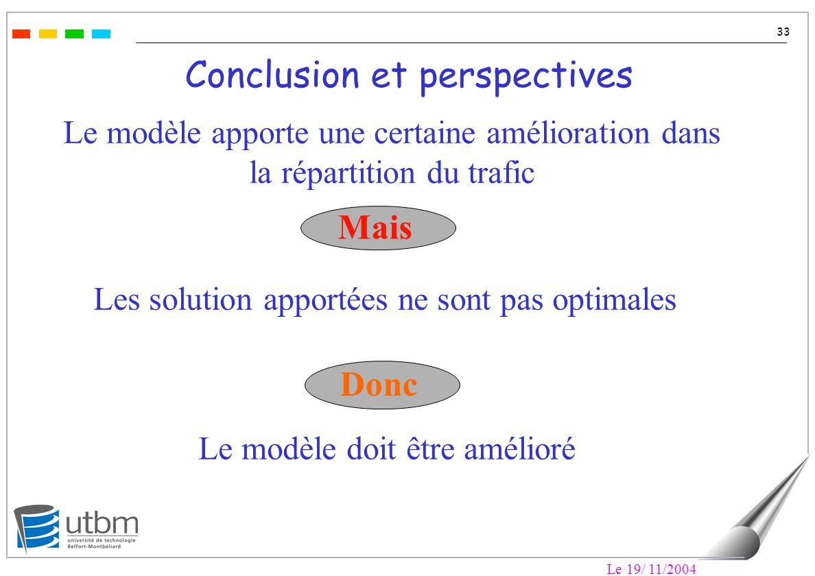 Le 19/ 11/2004 33 Conclusion et perspectives Le modèle apporte une certaine amélioration dans la répartition du trafic Les solution apportées ne sont pas optimales Mais Donc Le modèle doit être amélioré