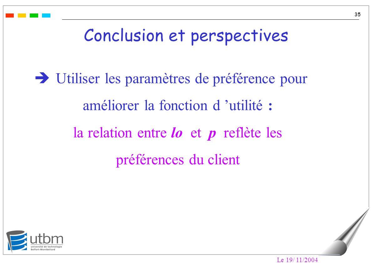 Le 19/ 11/2004 35 Conclusion et perspectives Utiliser les paramètres de préférence pour améliorer la fonction d utilité : la relation entre lo et p reflète les préférences du client