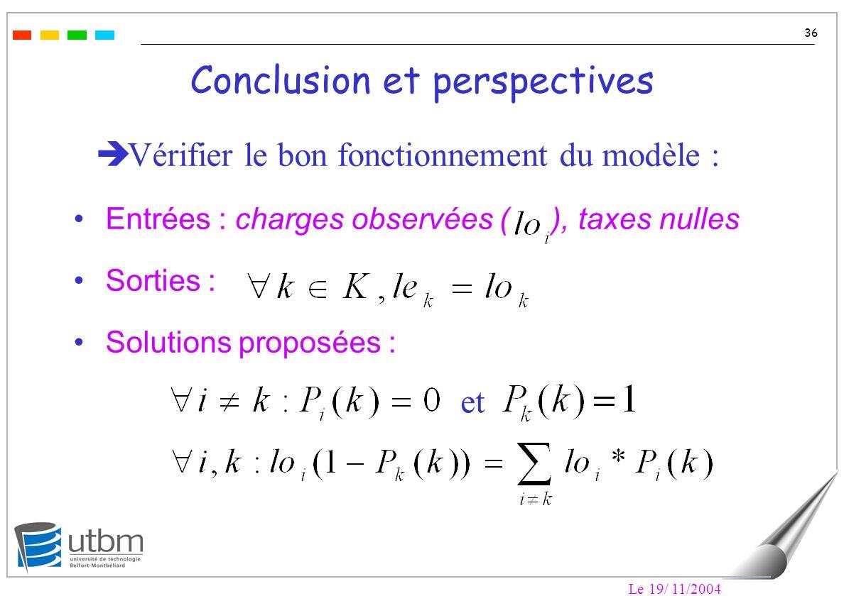 Le 19/ 11/2004 36 Conclusion et perspectives Vérifier le bon fonctionnement du modèle : Entrées : charges observées ( ), taxes nulles Sorties : Solutions proposées : et