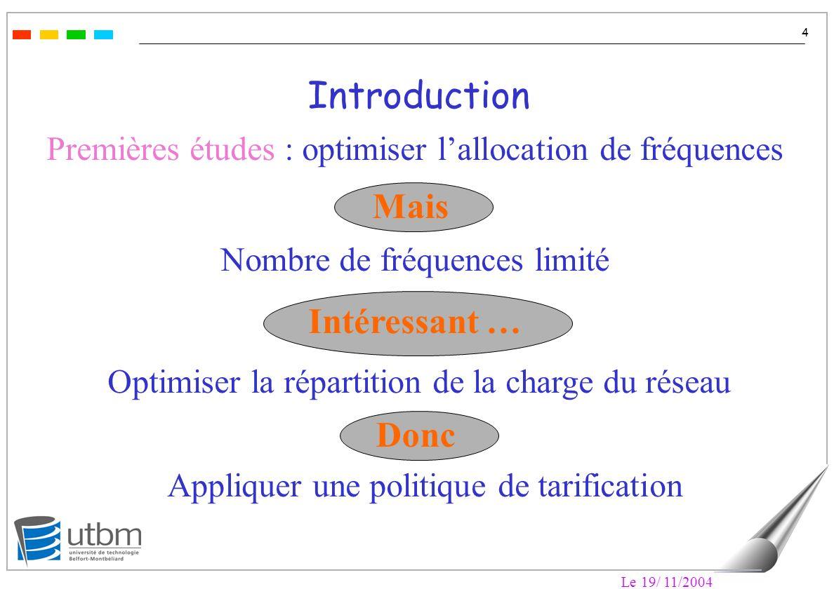 Le 19/ 11/2004 4 Premières études : optimiser lallocation de fréquences Introduction Nombre de fréquences limité Optimiser la répartition de la charge du réseau Appliquer une politique de tarification Mais Intéressant … Donc