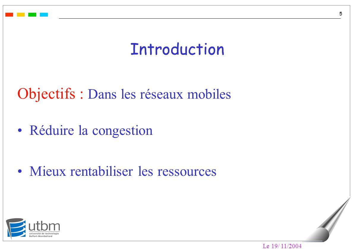 Le 19/ 11/2004 5 Introduction Objectifs : Dans les réseaux mobiles Réduire la congestion Mieux rentabiliser les ressources