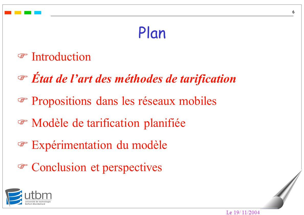 Le 19/ 11/2004 6 Plan F Introduction F État de lart des méthodes de tarification F Propositions dans les réseaux mobiles F Modèle de tarification planifiée F Expérimentation du modèle F Conclusion et perspectives