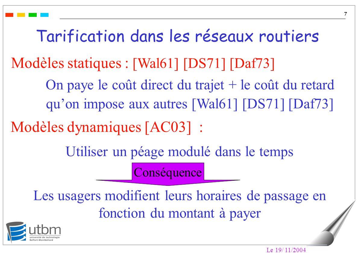 Le 19/ 11/2004 7 Tarification dans les réseaux routiers Modèles statiques : [Wal61] [DS71] [Daf73] On paye le coût direct du trajet + le coût du retard quon impose aux autres [Wal61] [DS71] [Daf73] Modèles dynamiques [AC03] : Utiliser un péage modulé dans le temps Les usagers modifient leurs horaires de passage en fonction du montant à payer Conséquence