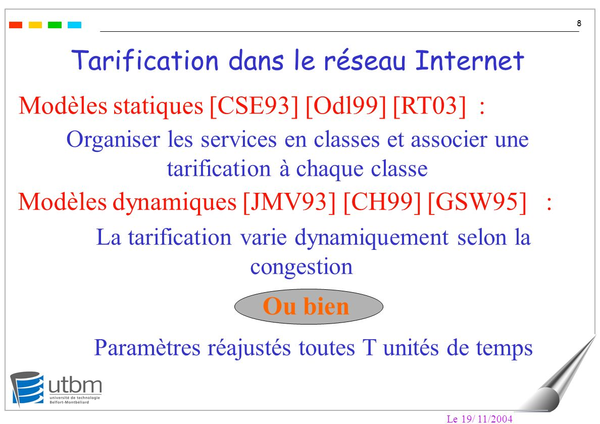 Le 19/ 11/2004 8 Tarification dans le réseau Internet Modèles statiques [CSE93] [Odl99] [RT03] : Modèles dynamiques [JMV93] [CH99] [GSW95] : Organiser les services en classes et associer une tarification à chaque classe La tarification varie dynamiquement selon la congestion Paramètres réajustés toutes T unités de temps Ou bien