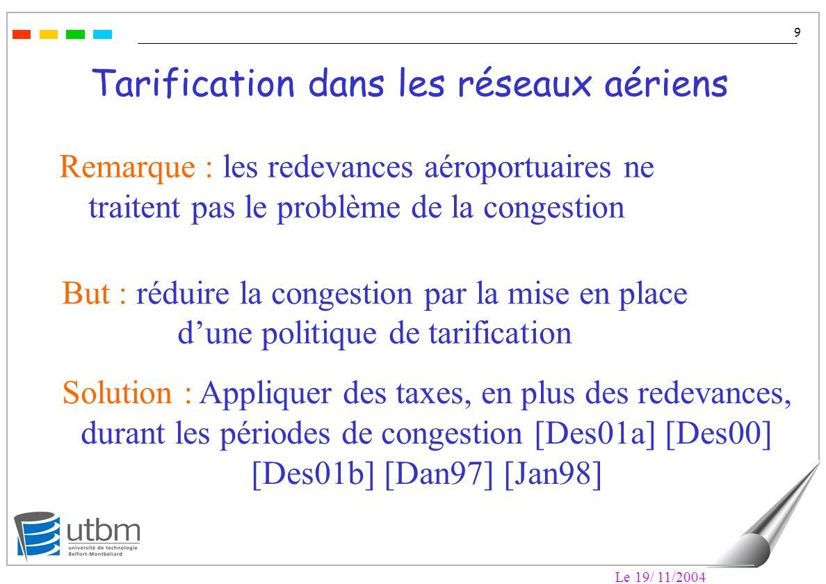 Le 19/ 11/2004 9 Tarification dans les réseaux aériens Remarque : les redevances aéroportuaires ne traitent pas le problème de la congestion But : réduire la congestion par la mise en place dune politique de tarification Solution : Appliquer des taxes, en plus des redevances, durant les périodes de congestion [Des01a] [Des00] [Des01b] [Dan97] [Jan98]